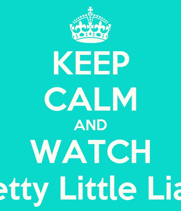KEEP CALM AND WATCH Pretty Little Liars.
