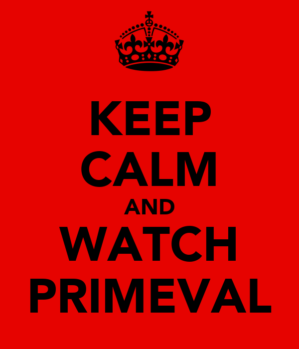 KEEP CALM AND WATCH PRIMEVAL