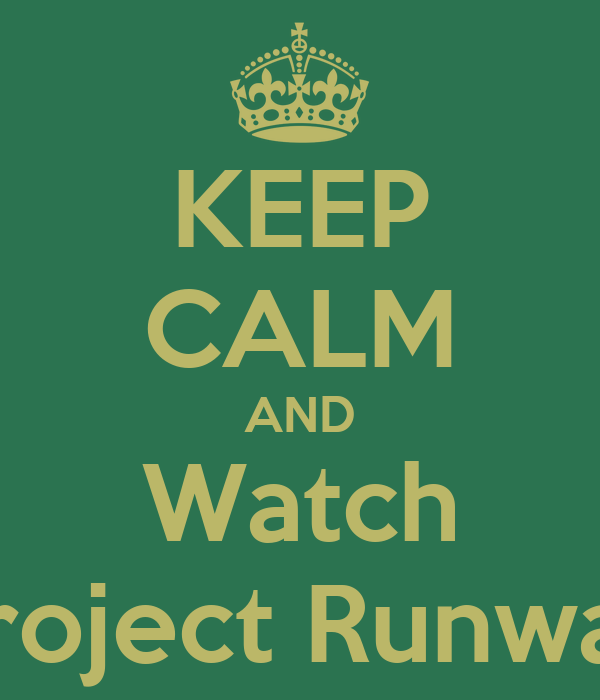 KEEP CALM AND Watch Project Runway