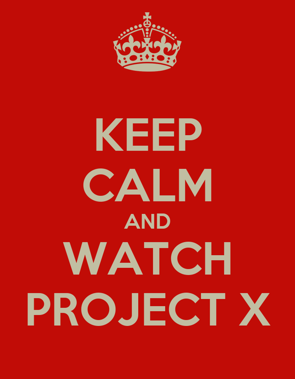 KEEP CALM AND WATCH PROJECT X
