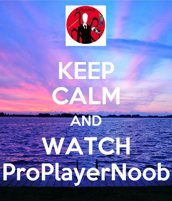 KEEP CALM AND WATCH ProPlayerNoob