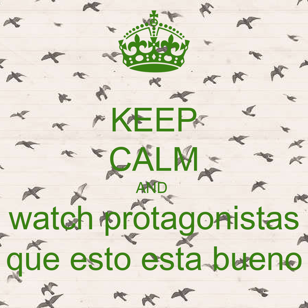 KEEP CALM AND  watch protagonistas que esto esta bueno