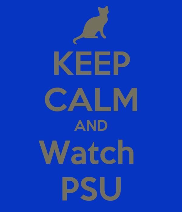 KEEP CALM AND Watch  PSU