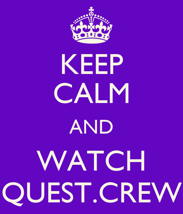 KEEP CALM AND WATCH QUEST.CREW