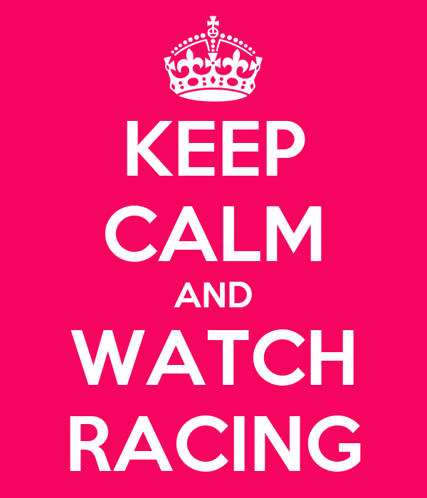 KEEP CALM AND WATCH RACING