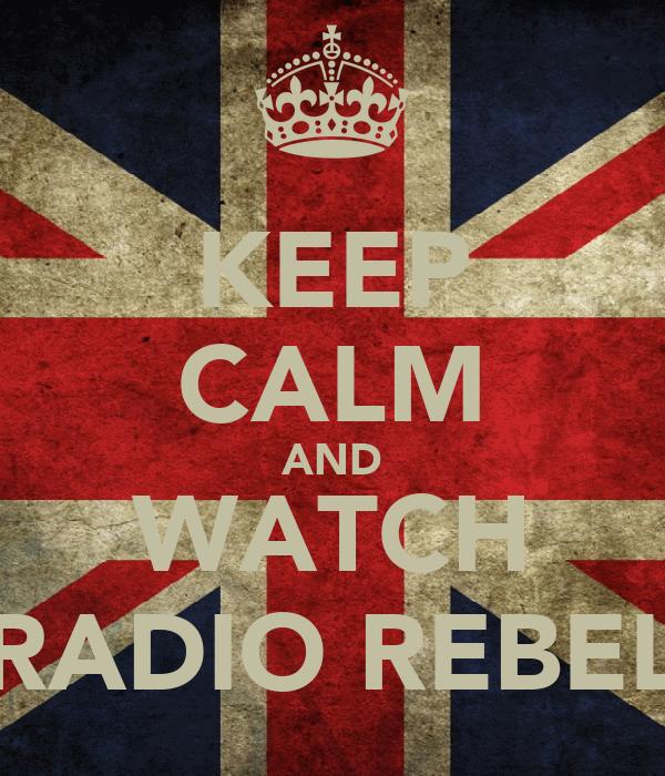 KEEP CALM AND WATCH RADIO REBEL