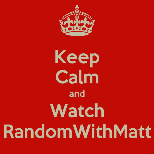 Keep Calm and Watch RandomWithMatt