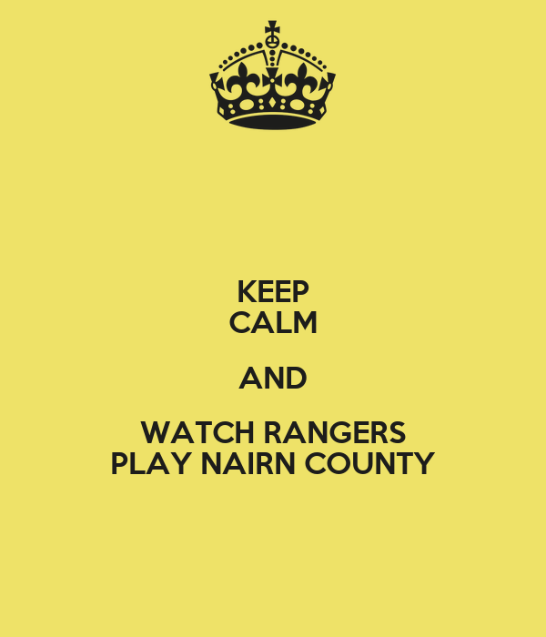 KEEP CALM AND WATCH RANGERS PLAY NAIRN COUNTY