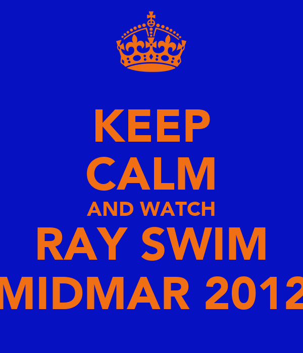 KEEP CALM AND WATCH RAY SWIM MIDMAR 2012