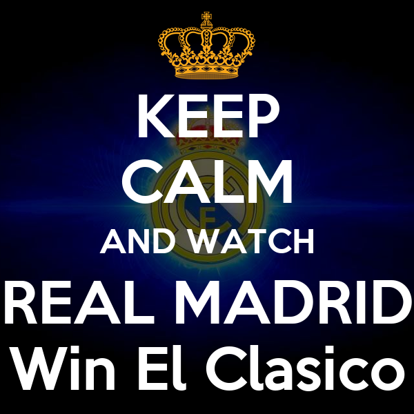 KEEP CALM AND WATCH REAL MADRID Win El Clasico