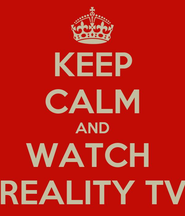 KEEP CALM AND WATCH  REALITY TV