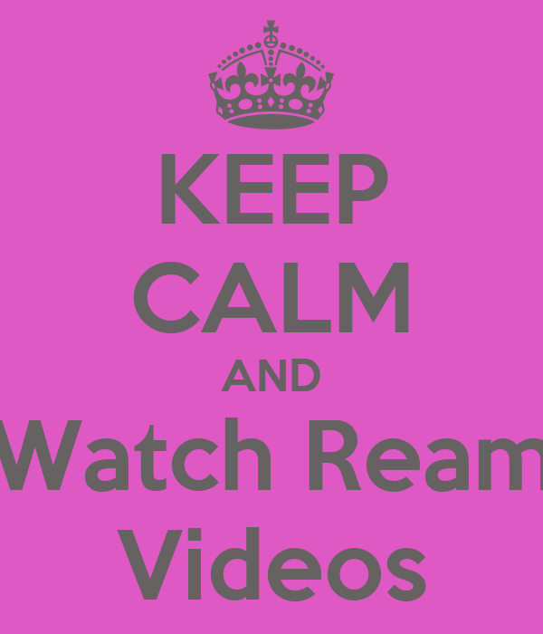KEEP CALM AND Watch Ream Videos