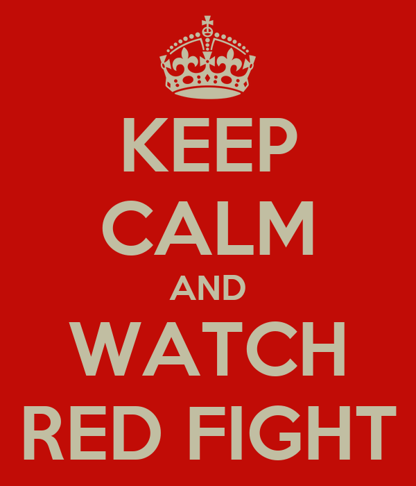 KEEP CALM AND WATCH RED FIGHT
