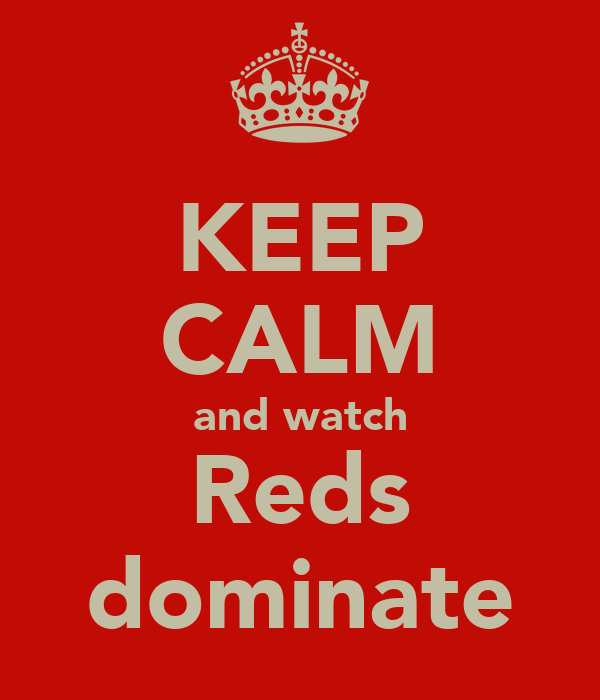 KEEP CALM and watch Reds dominate