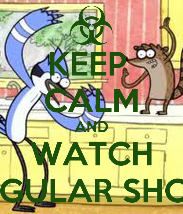 KEEP  CALM AND WATCH REGULAR SHOW