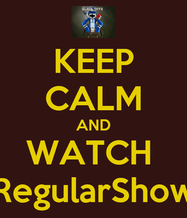 KEEP CALM AND WATCH  RegularShow