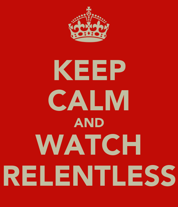 KEEP CALM AND WATCH RELENTLESS