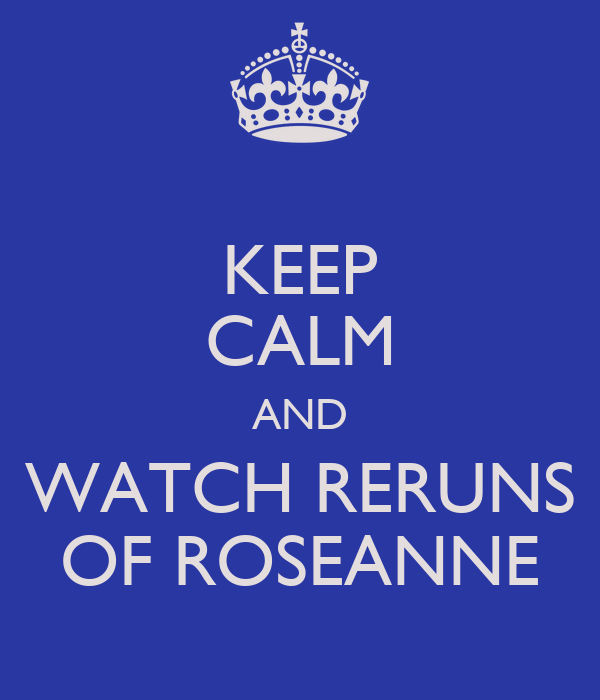 KEEP CALM AND WATCH RERUNS OF ROSEANNE