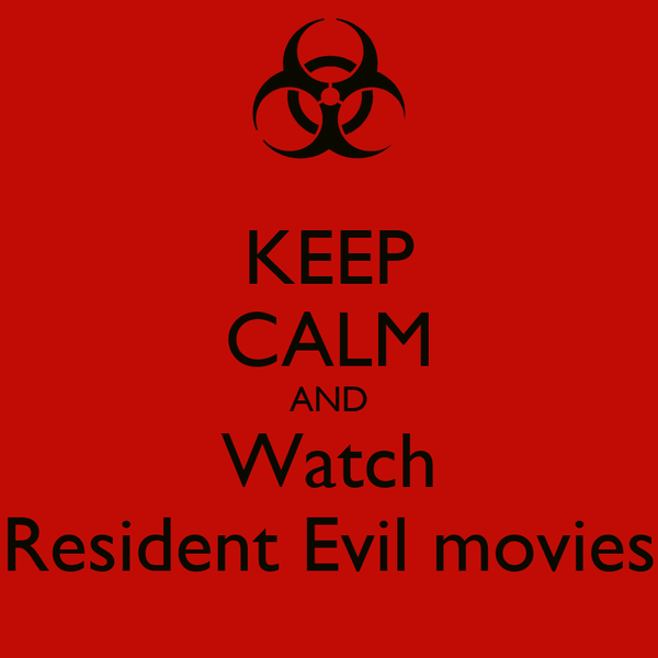 KEEP CALM AND Watch Resident Evil movies