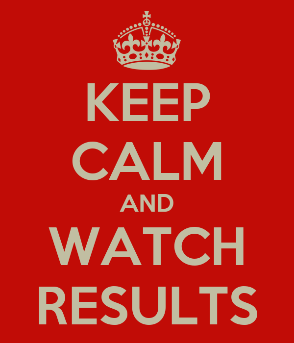 KEEP CALM AND WATCH RESULTS