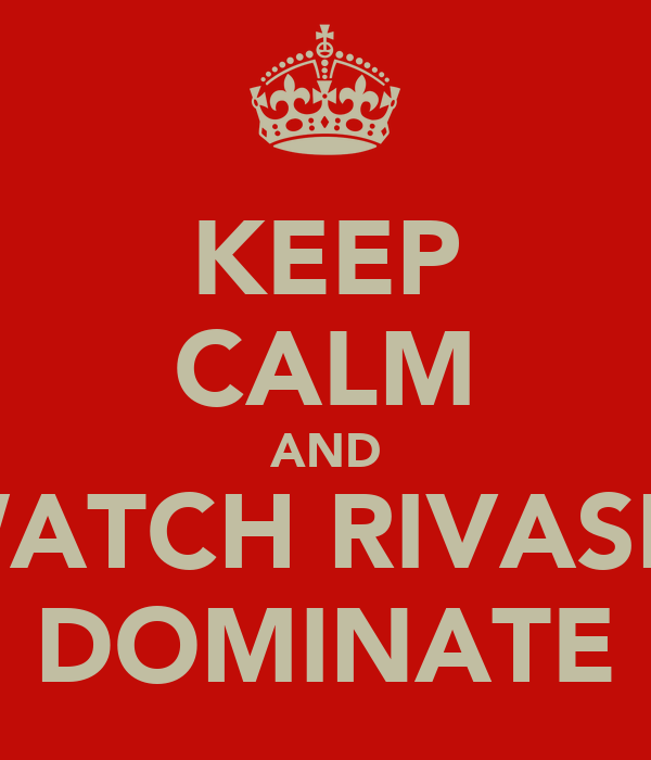 KEEP CALM AND WATCH RIVASH  DOMINATE
