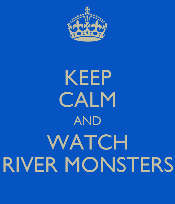 KEEP CALM AND WATCH RIVER MONSTERS