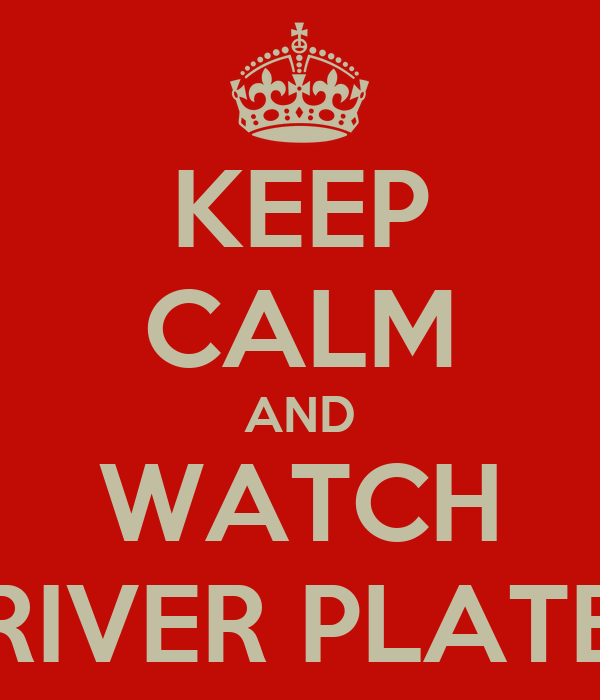 KEEP CALM AND WATCH RIVER PLATE