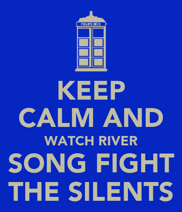 KEEP CALM AND WATCH RIVER SONG FIGHT THE SILENTS