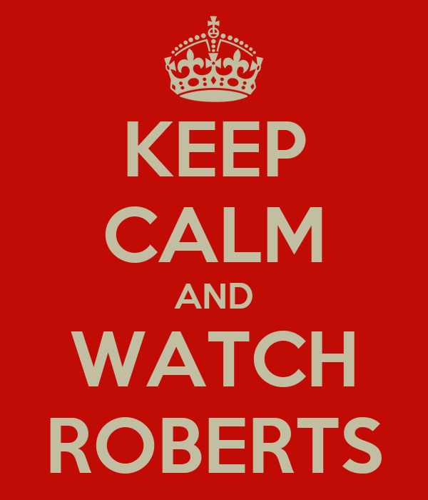 KEEP CALM AND WATCH ROBERTS