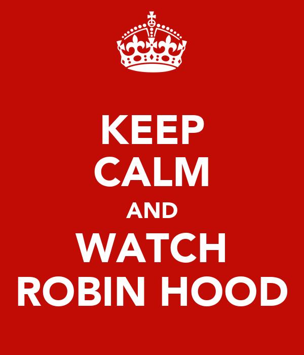 KEEP CALM AND WATCH ROBIN HOOD
