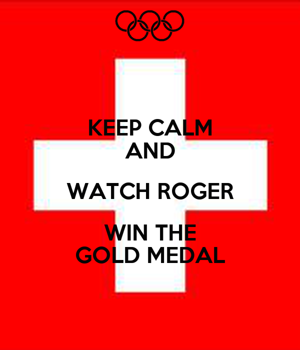 KEEP CALM AND WATCH ROGER WIN THE GOLD MEDAL