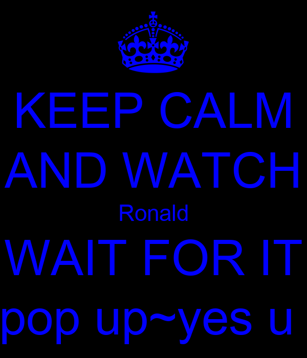 KEEP CALM AND WATCH Ronald WAIT FOR IT pop up~yes u