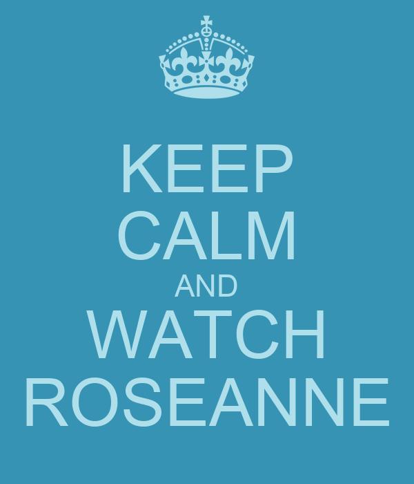 KEEP CALM AND WATCH ROSEANNE