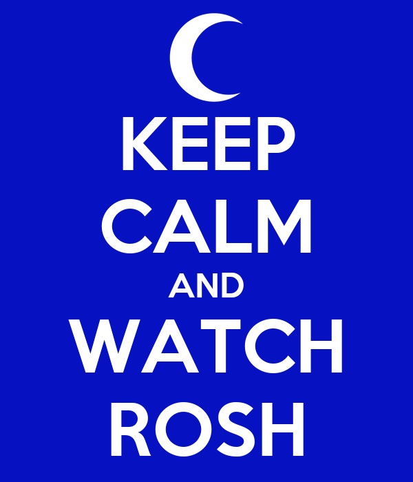 KEEP CALM AND WATCH ROSH