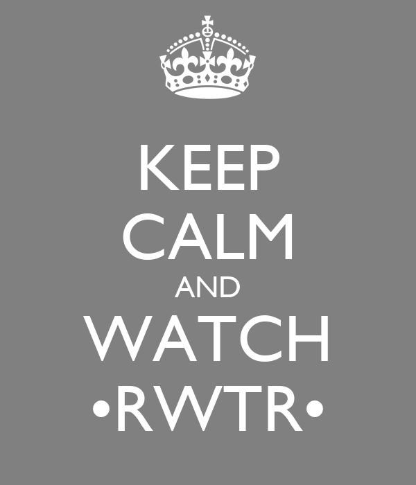 KEEP CALM AND WATCH •RWTR•