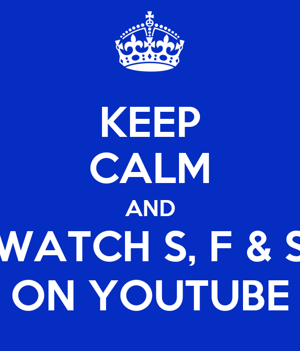 KEEP CALM AND WATCH S, F & S ON YOUTUBE