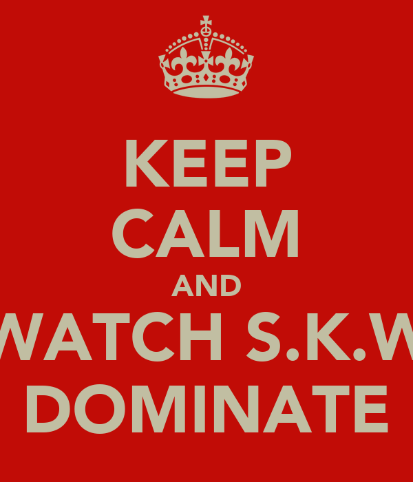 KEEP CALM AND WATCH S.K.W DOMINATE
