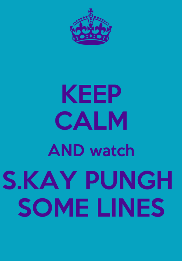 KEEP CALM AND watch S.KAY PUNGH  SOME LINES
