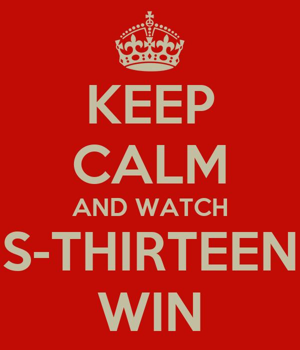 KEEP CALM AND WATCH S-THIRTEEN WIN