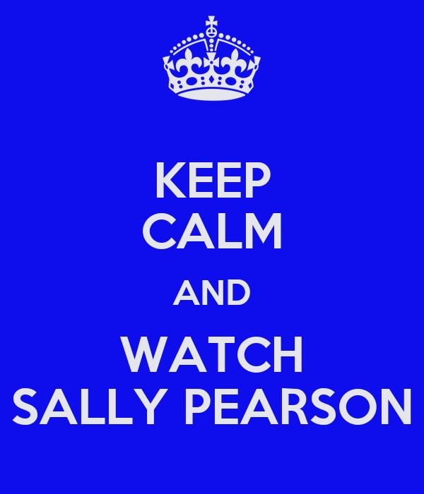 KEEP CALM AND WATCH SALLY PEARSON