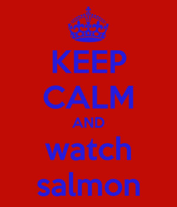 KEEP CALM AND watch salmon