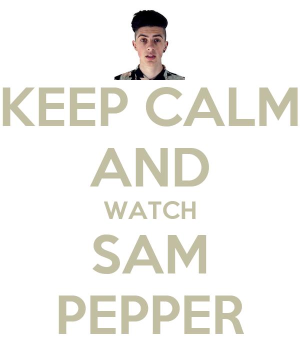 KEEP CALM AND WATCH SAM PEPPER