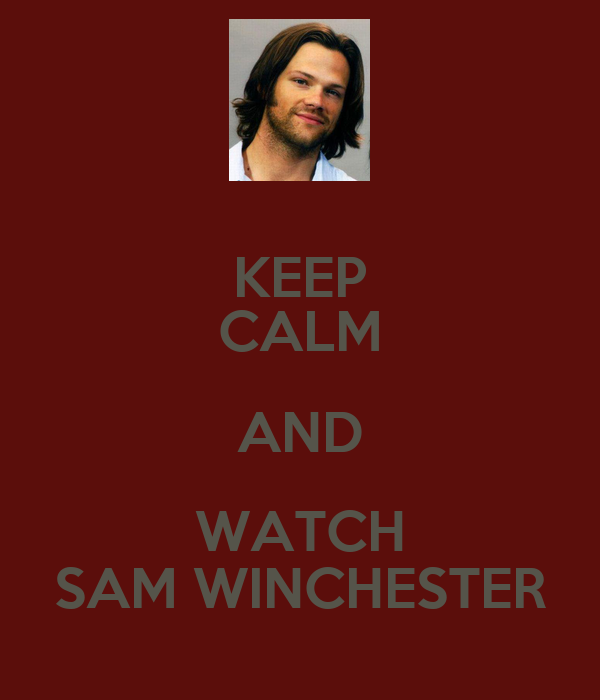 KEEP CALM AND WATCH SAM WINCHESTER