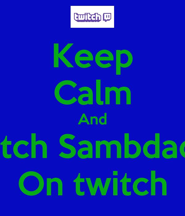 Keep Calm And Watch Sambdaddy On twitch