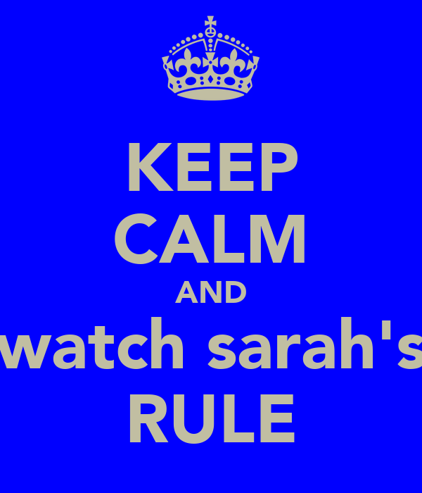 KEEP CALM AND watch sarah's RULE
