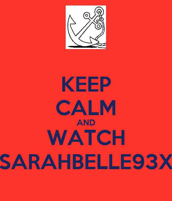 KEEP CALM AND WATCH SARAHBELLE93X