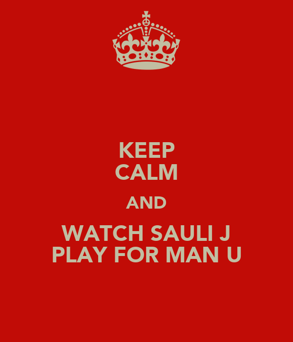 KEEP CALM AND WATCH SAULI J PLAY FOR MAN U