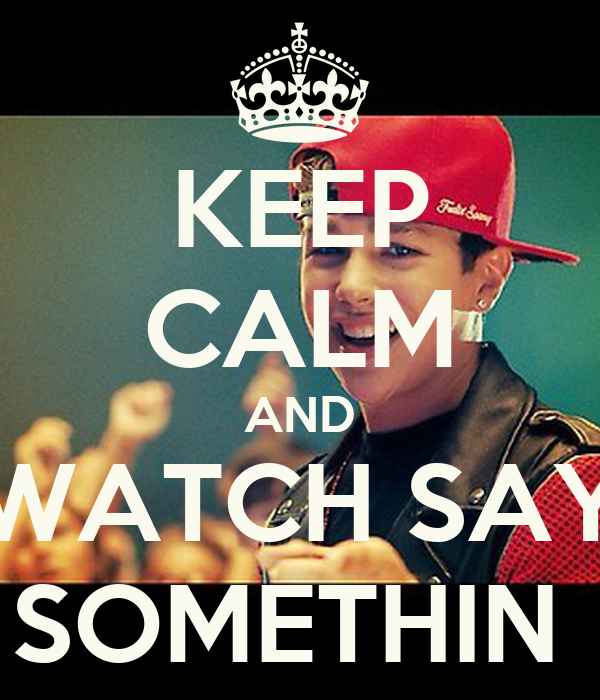 KEEP CALM AND WATCH SAY SOMETHIN