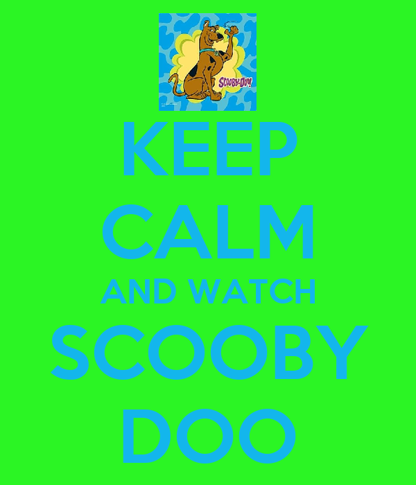 KEEP CALM AND WATCH SCOOBY DOO