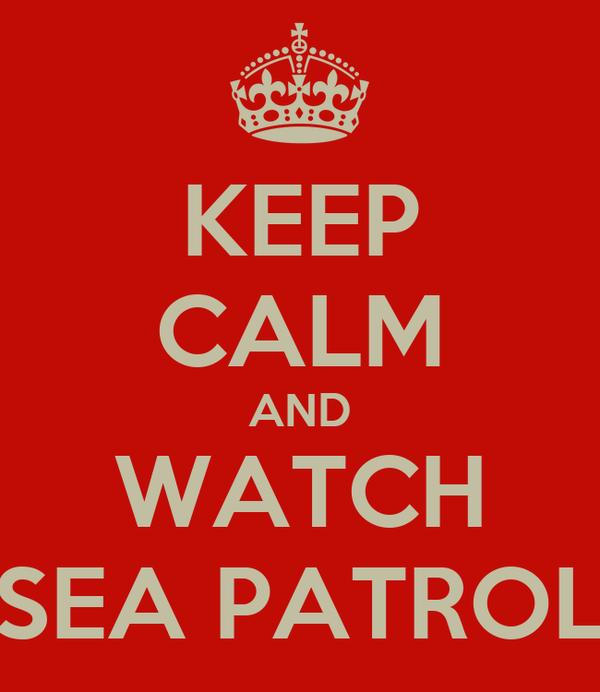 KEEP CALM AND WATCH SEA PATROL